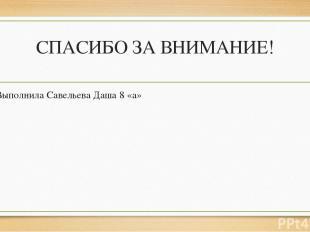 СПАСИБО ЗА ВНИМАНИЕ! Выполнила Савельева Даша 8 «а»