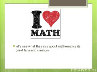 let's see what they say about mathematics its great fans and creators