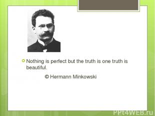 Nothing is perfect but the truth is one truth is beautiful. © Hermann Minkowski