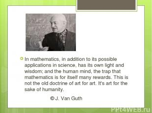 In mathematics, in addition to its possible applications in science, has its own