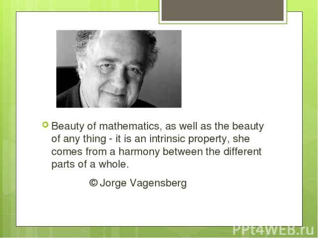 Beauty of mathematics, as well as the beauty of any thing - it is an intrinsic property, she comes from a harmony between the different parts of a whole. © Jorge Vagensberg