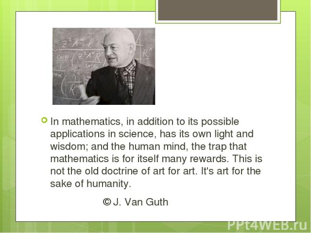 In mathematics, in addition to its possible applications in science, has its own light and wisdom; and the human mind, the trap that mathematics is for itself many rewards. This is not the old doctrine of art for art. It's art for the sake of humani…
