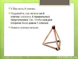 У Вас есть 6 спичек. Подумайте, как можноиз 6 спичексложить4 правильных треуг