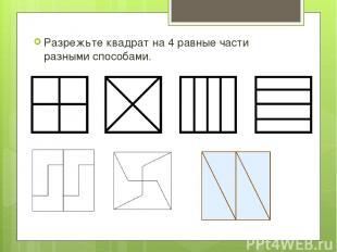 Разрежьте квадрат на 4 равные части разными способами.