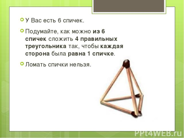У Вас есть 6 спичек. Подумайте, как можноиз 6 спичексложить4 правильных треугольникатак, чтобыкаждая сторонабыларавна 1 спичке. Ломать спички нельзя.