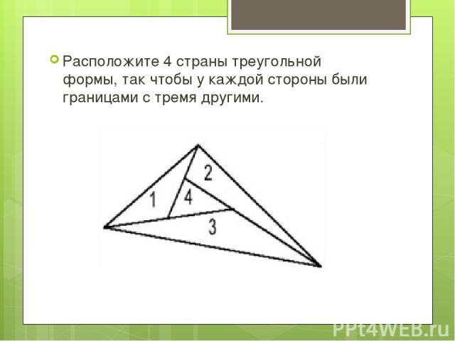 Расположите 4 страны треугольной формы, так чтобы у каждой стороны были границами с тремя другими.