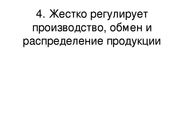 4. Жестко регулирует производство, обмен и распределение продукции