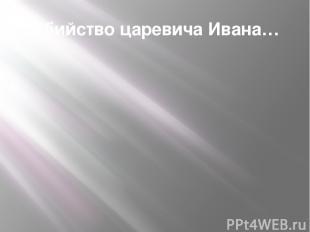 Убийство царевича Ивана…