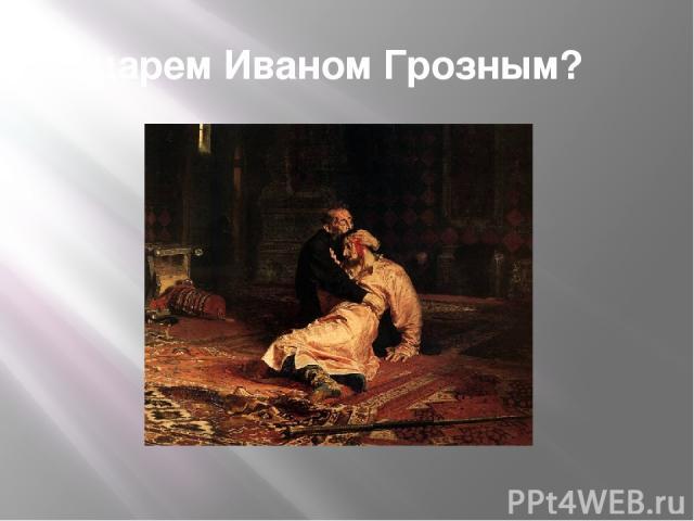 царем Иваном Грозным?