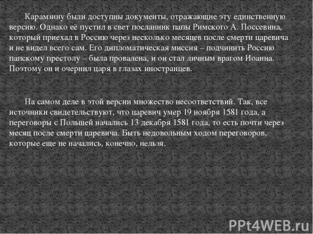 Карамзину были доступны документы, отражающие эту единственную версию. Однако её пустил в свет посланник папы Римского А. Поссевина, который приехал в Россию через несколько месяцев после смерти царевича и не видел всего сам. Его дипломатическая мис…