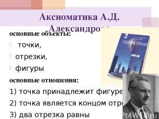 Аксиоматика А.Д. Александрова основные объекты: точки, отрезки, фигуры основные