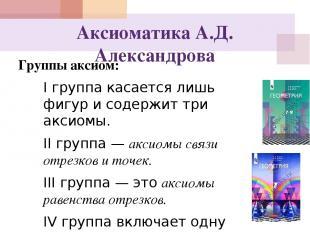 Аксиоматика А.Д. Александрова Группы аксиом: I группа касается лишь фигур и соде