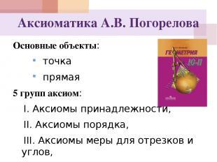 Аксиоматика А.В. Погорелова Основные объекты: точка прямая 5 групп аксиом: I. Ак