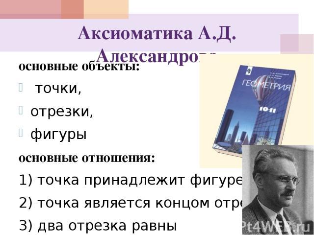 Аксиоматика А.Д. Александрова основные объекты: точки, отрезки, фигуры основные отношения: 1) точка принадлежит фигуре; 2) точка является концом отрезка; 3) два отрезка равны