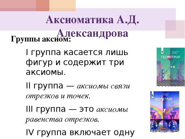 Аксиоматика А.Д. Александрова Группы аксиом: I группа касается лишь фигур и содержит три аксиомы. II группа — аксиомы связи отрезков и точек. III группа — это аксиомы равенства отрезков. IV группа включает одну аксиому — аксиому непрерывности Кантор…