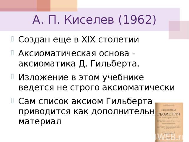 А. П. Киселев (1962) Создан еще в XIX столетии Аксиоматическая основа - аксиоматика Д. Гильберта. Изложение в этом учебнике ведется не строго аксиоматически Сам список аксиом Гильберта приводится как дополнительный материал