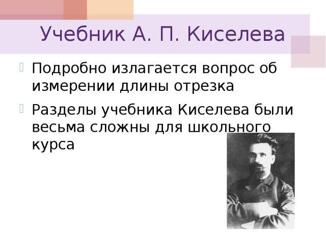 Учебник А. П. Киселева Подробно излагается вопрос об измерении длины отрезка Разделы учебника Киселева были весьма сложны для школьного курса