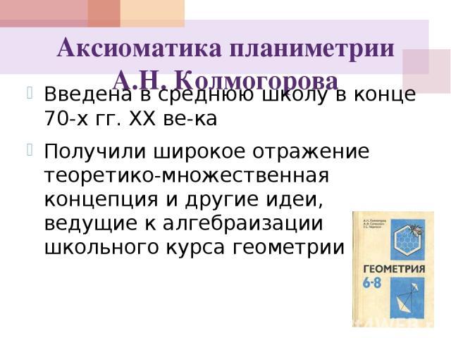 Аксиоматика планиметрии А.Н. Колмогорова Введена в среднюю школу в конце 70-х гг. XX ве ка Получили широкое отражение теоретико-множественная концепция и другие идеи, ведущие к алгебраизации школьного курса геометрии