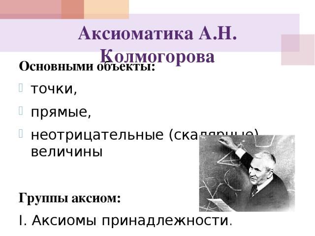 Аксиоматика А.Н. Колмогорова Основными объекты: точки, прямые, неотрицательные (скалярные) величины Группы аксиом: I. Аксиомы принадлежности. II. Аксиомы расстояния. III. Аксиомы по рядка. IV. Аксиома подвижности. V. Аксиома параллельности.