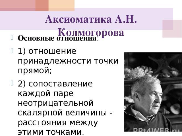 Аксиоматика А.Н. Колмогорова Основные отношения: 1) отношение принадлежности точки прямой; 2) сопоставление каждой паре неотрицательной скалярной величины - расстояния между этими точками.