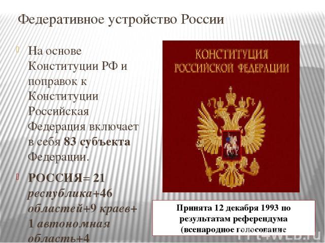 Федеративное устройство России На основе Конституции РФ и поправок к Конституции Российская Федерация включает в себя 83 субъекта Федерации. РОССИЯ= 21 республика+46 областей+9 краев+ 1 автономная область+4 автономных округа+ 2 города федерального з…