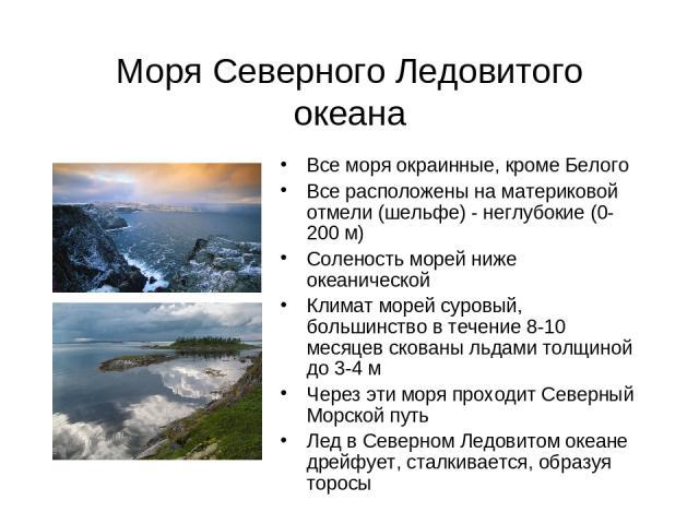 Моря Северного Ледовитого океана Все моря окраинные, кроме Белого Все расположены на материковой отмели (шельфе) - неглубокие (0-200 м) Соленость морей ниже океанической Климат морей суровый, большинство в течение 8-10 месяцев скованы льдами толщино…