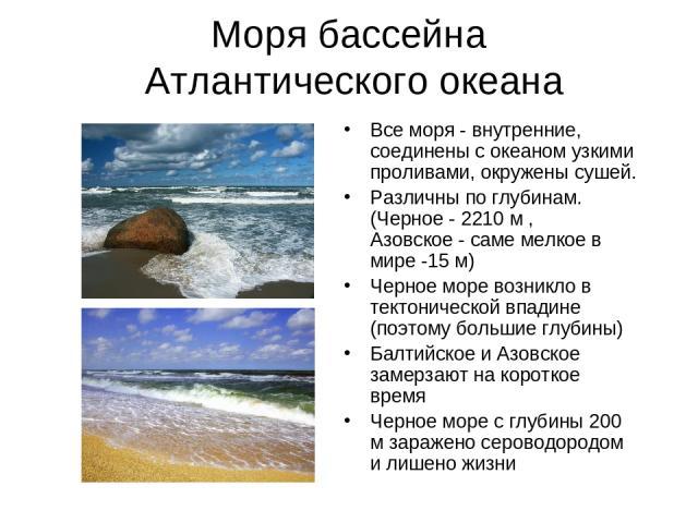 Моря бассейна Атлантического океана Все моря - внутренние, соединены с океаном узкими проливами, окружены сушей. Различны по глубинам. (Черное - 2210 м , Азовское - саме мелкое в мире -15 м) Черное море возникло в тектонической впадине (поэтому боль…