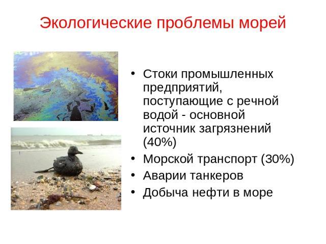Экологические проблемы морей Стоки промышленных предприятий, поступающие с речной водой - основной источник загрязнений (40%) Морской транспорт (30%) Аварии танкеров Добыча нефти в море