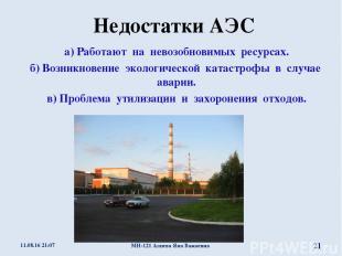 Недостатки АЭС а) Работают на невозобновимых ресурсах. б) Возникновение экологич