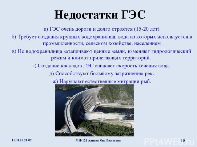 Недостатки ГЭС а) ГЭС очень дороги и долго строятся (15-20 лет) б) Требует создания крупных водохранилищ, вода из которых используется в промышленности, сельском хозяйстве, населением в) Но водохранилища затапливают ценные земли, изменяют гидрологич…