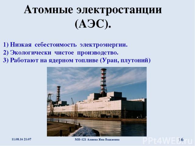 Атомные электростанции (АЭС). Преимущества АЭС : 1) Низкая себестоимость электроэнергии. 2) Экологически чистое производство. 3) Работают на ядерном топливе (Уран, плутоний) * МН-121 Алиева Яна Важаевна * МН-121 Алиева Яна Важаевна