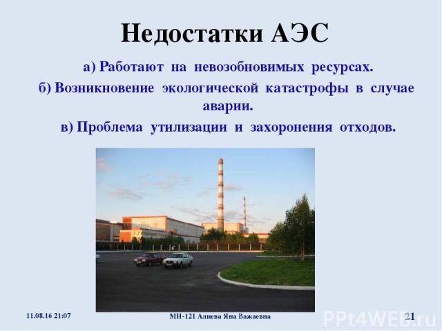 Недостатки АЭС а) Работают на невозобновимых ресурсах. б) Возникновение экологической катастрофы в случае аварии. в) Проблема утилизации и захоронения отходов. * МН-121 Алиева Яна Важаевна * МН-121 Алиева Яна Важаевна