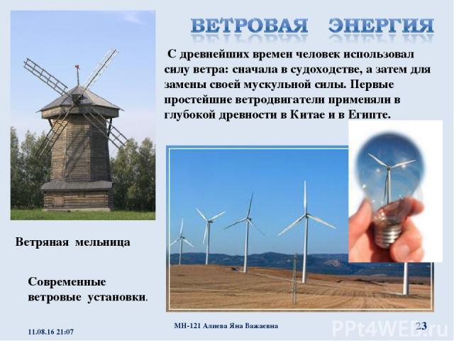 С древнейших времен человек использовал силу ветра: сначала в судоходстве, а затем для замены своей мускульной силы. Первые простейшие ветродвигатели применяли в глубокой древности в Китае и в Египте. Современные ветровые установки. Ветряная мельниц…