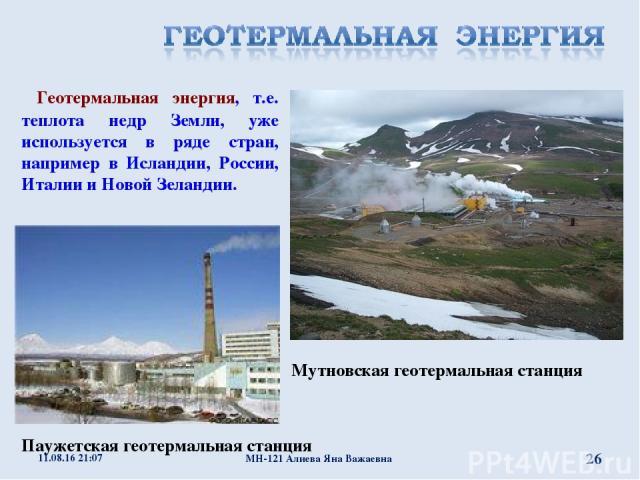 Мутновская геотермальная станция Геотермальная энергия, т.е. теплота недр Земли, уже используется в ряде стран, например в Исландии, России, Италии и Новой Зеландии. Паужетская геотермальная станция * МН-121 Алиева Яна Важаевна * МН-121 Алиева Яна В…