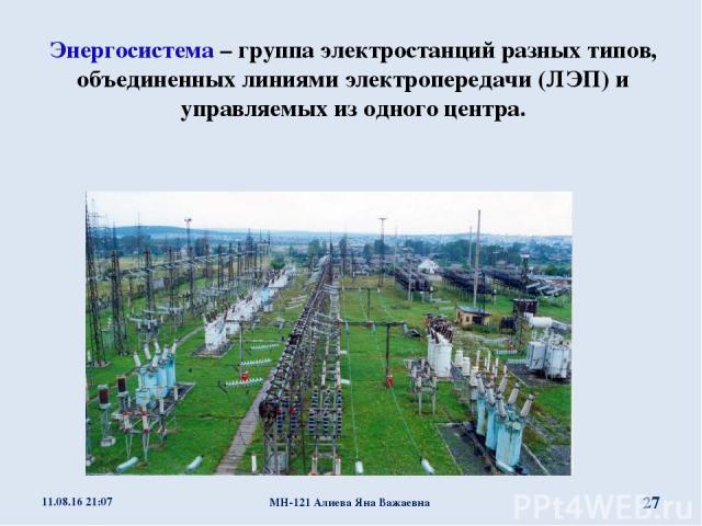 Энергосистема – группа электростанций разных типов, объединенных линиями электропередачи (ЛЭП) и управляемых из одного центра. * МН-121 Алиева Яна Важаевна * МН-121 Алиева Яна Важаевна