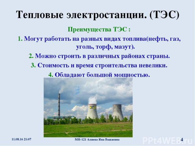 Тепловые электростанции. (ТЭС) Преимущества ТЭС : 1. Могут работать на разных видах топлива(нефть, газ, уголь, торф, мазут). 2. Можно строить в различных районах страны. 3. Стоимость и время строительства невелики. 4. Обладают большой мощностью. * М…