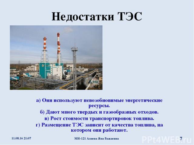 Недостатки ТЭС а) Они используют невозобновимые энергетические ресурсы. б) Дают много твердых и газообразных отходов. в) Рост стоимости транспортировок топлива. г) Размещение ТЭС зависит от качества топлива, на котором они работают. * МН-121 Алиева …