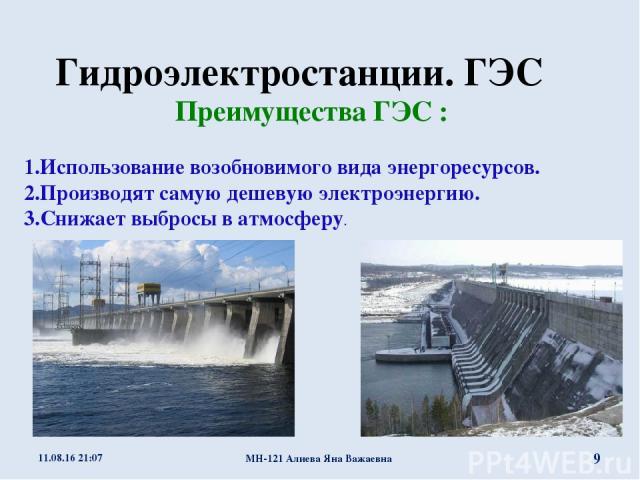 Гидроэлектростанции. ГЭС Преимущества ГЭС : 1.Использование возобновимого вида энергоресурсов. 2.Производят самую дешевую электроэнергию. 3.Снижает выбросы в атмосферу. * МН-121 Алиева Яна Важаевна * МН-121 Алиева Яна Важаевна