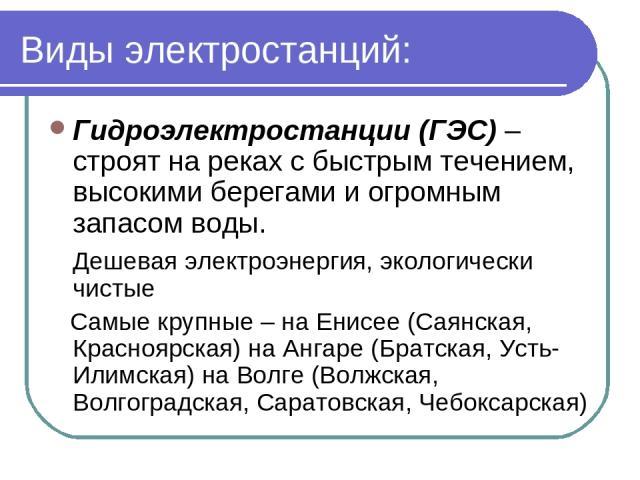 Виды электростанций: Гидроэлектростанции (ГЭС) – строят на реках с быстрым течением, высокими берегами и огромным запасом воды. Дешевая электроэнергия, экологически чистые Самые крупные – на Енисее (Саянская, Красноярская) на Ангаре (Братская, Усть-…
