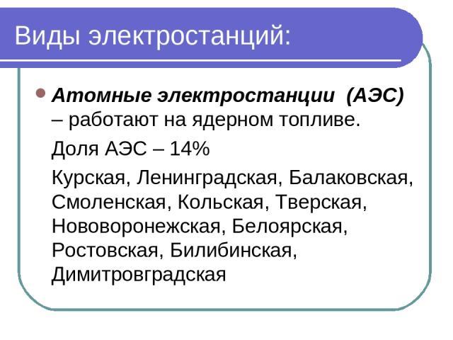 Виды электростанций: Атомные электростанции (АЭС) – работают на ядерном топливе. Доля АЭС – 14% Курская, Ленинградская, Балаковская, Смоленская, Кольская, Тверская, Нововоронежская, Белоярская, Ростовская, Билибинская, Димитровградская