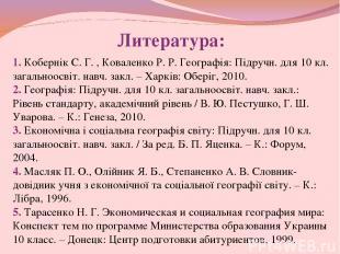 Литература: 1. Кобернік С. Г. , Коваленко Р. Р. Географія: Підручн. для 10 кл. з