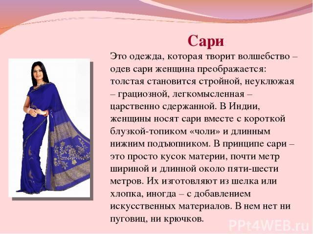 Сари Это одежда, которая творит волшебство – одев сари женщина преображается: толстая становится стройной, неуклюжая – грациозной, легкомысленная – царственно сдержанной. В Индии, женщины носят сари вместе с короткой блузкой-топиком «чоли» и длинным…