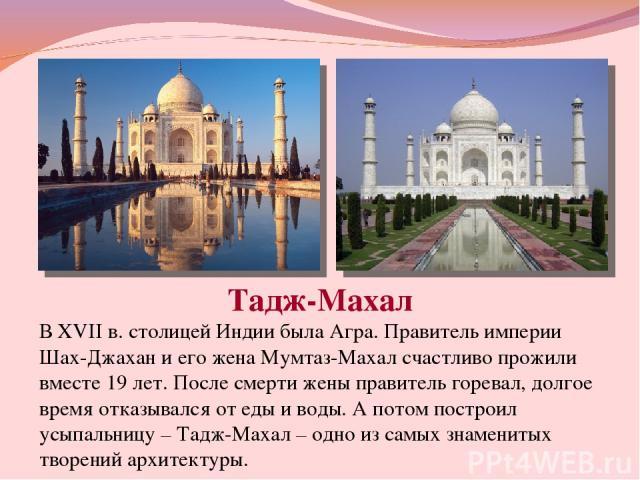 Тадж-Махал В XVII в. столицей Индии была Агра. Правитель империи Шах-Джахан и его жена Мумтаз-Махал счастливо прожили вместе 19 лет. После смерти жены правитель горевал, долгое время отказывался от еды и воды. А потом построил усыпальницу – Тадж-Мах…