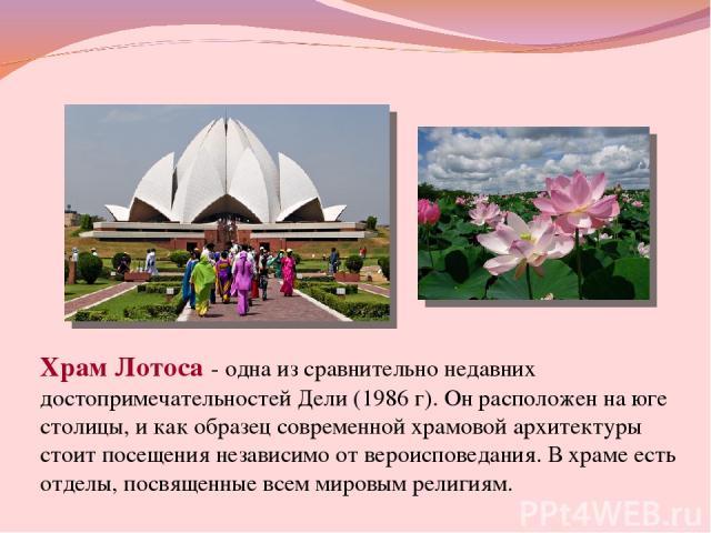 Храм Лотоса - одна из сравнительно недавних достопримечательностей Дели (1986 г). Он расположен на юге столицы, и как образец современной храмовой архитектуры стоит посещения независимо от вероисповедания. В храме есть отделы, посвященные всем миров…