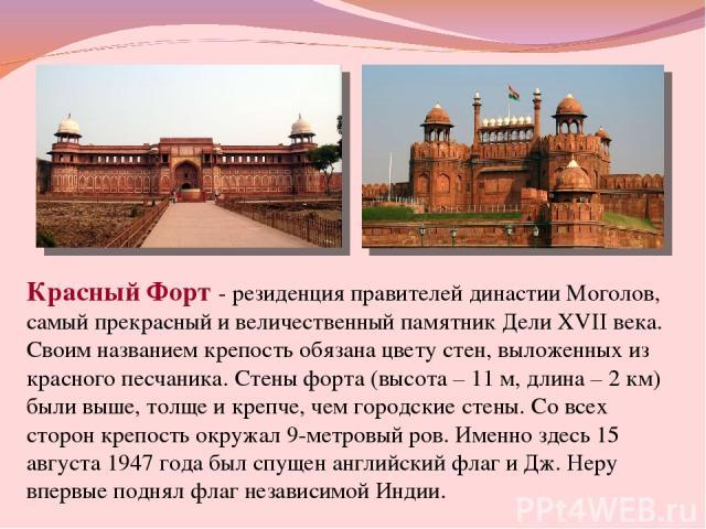 Красный Форт - резиденция правителей династии Моголов, самый прекрасный и величественный памятник Дели XVII века. Своим названием крепость обязана цвету стен, выложенных из красного песчаника. Стены форта (высота – 11 м, длина – 2 км) были выше, тол…