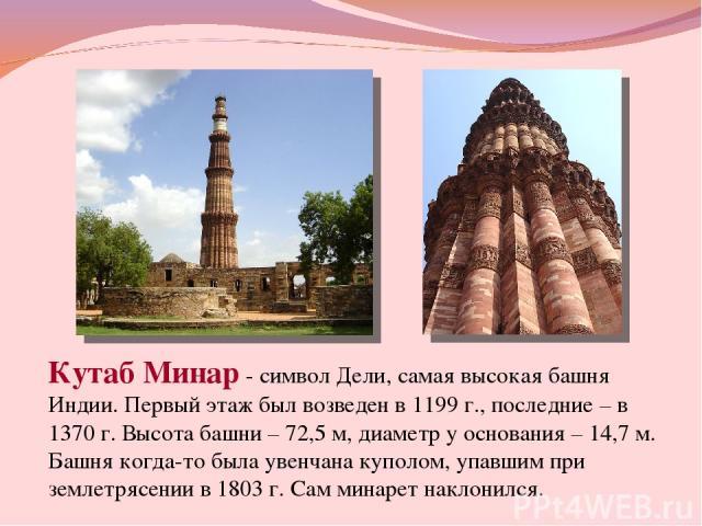 Кутаб Минар- символ Дели, самая высокая башня Индии. Первый этаж был возведен в 1199 г., последние – в 1370 г. Высота башни – 72,5 м, диаметр у основания – 14,7 м. Башня когда-то была увенчана куполом, упавшим при землетрясении в 1803 г. Сам минаре…