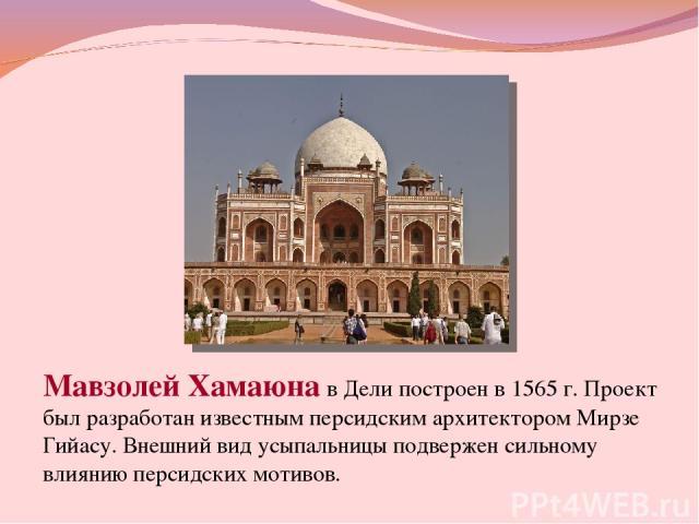 Мавзолей Хамаюна в Дели построен в 1565 г. Проект был разработан известным персидским архитектором Мирзе Гийасу. Внешний вид усыпальницы подвержен сильному влиянию персидских мотивов.