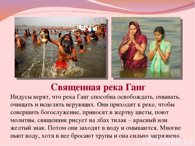 Священная река Ганг Индусы верят, что река Ганг способна освобождать, омывать, очищать и исцелять верующих. Они приходят к реке, чтобы совершить богослужение, приносят в жертву цветы, поют молитвы, священник рисует на лбах тилак – красный или желтый…