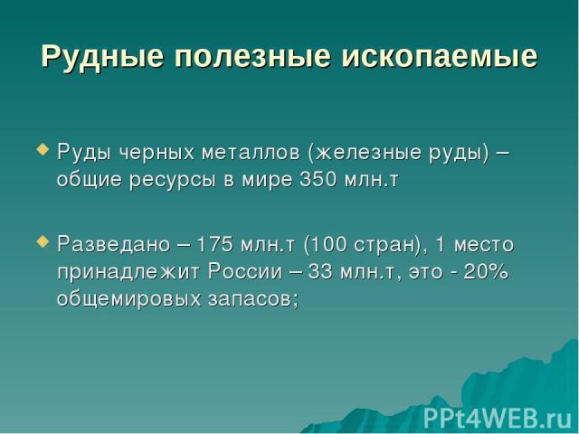 Рудные полезные ископаемые Руды черных металлов (железные руды) – общие ресурсы в мире 350 млн.т Разведано – 175 млн.т (100 стран), 1 место принадлежит России – 33 млн.т, это - 20% общемировых запасов;