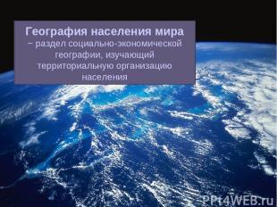 География населения мира − раздел социально-экономической географии, изучающий т